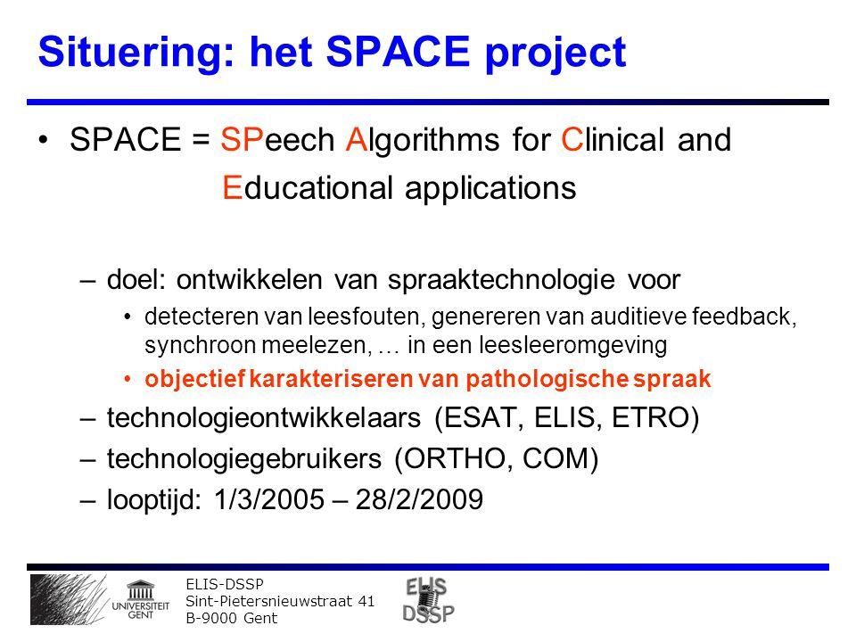ELIS-DSSP Sint-Pietersnieuwstraat 41 B-9000 Gent Situering: het SPACE project SPACE = SPeech Algorithms for Clinical and Educational applications –doel: ontwikkelen van spraaktechnologie voor detecteren van leesfouten, genereren van auditieve feedback, synchroon meelezen, … in een leesleeromgeving objectief karakteriseren van pathologische spraak –technologieontwikkelaars (ESAT, ELIS, ETRO) –technologiegebruikers (ORTHO, COM) –looptijd: 1/3/2005 – 28/2/2009