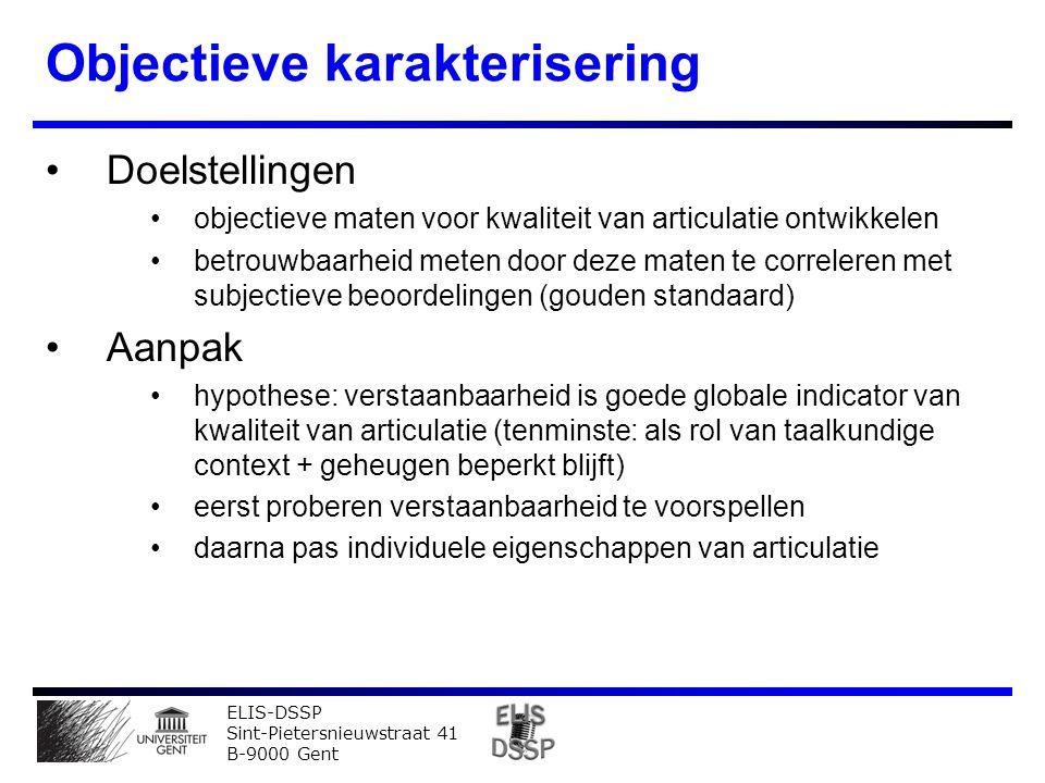 ELIS-DSSP Sint-Pietersnieuwstraat 41 B-9000 Gent Objectieve karakterisering Doelstellingen objectieve maten voor kwaliteit van articulatie ontwikkelen betrouwbaarheid meten door deze maten te correleren met subjectieve beoordelingen (gouden standaard) Aanpak hypothese: verstaanbaarheid is goede globale indicator van kwaliteit van articulatie (tenminste: als rol van taalkundige context + geheugen beperkt blijft) eerst proberen verstaanbaarheid te voorspellen daarna pas individuele eigenschappen van articulatie