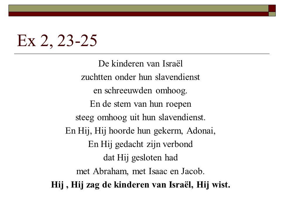 Ex 2, 23-25 De kinderen van Israël zuchtten onder hun slavendienst en schreeuwden omhoog. En de stem van hun roepen steeg omhoog uit hun slavendienst.