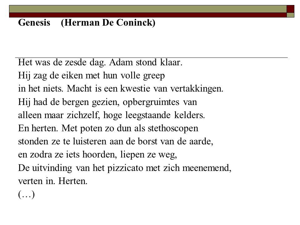 Genesis (Herman De Coninck) Het was de zesde dag. Adam stond klaar. Hij zag de eiken met hun volle greep in het niets. Macht is een kwestie van vertak
