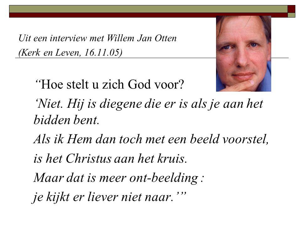 """Uit een interview met Willem Jan Otten (Kerk en Leven, 16.11.05) """"Hoe stelt u zich God voor? 'Niet. Hij is diegene die er is als je aan het bidden ben"""