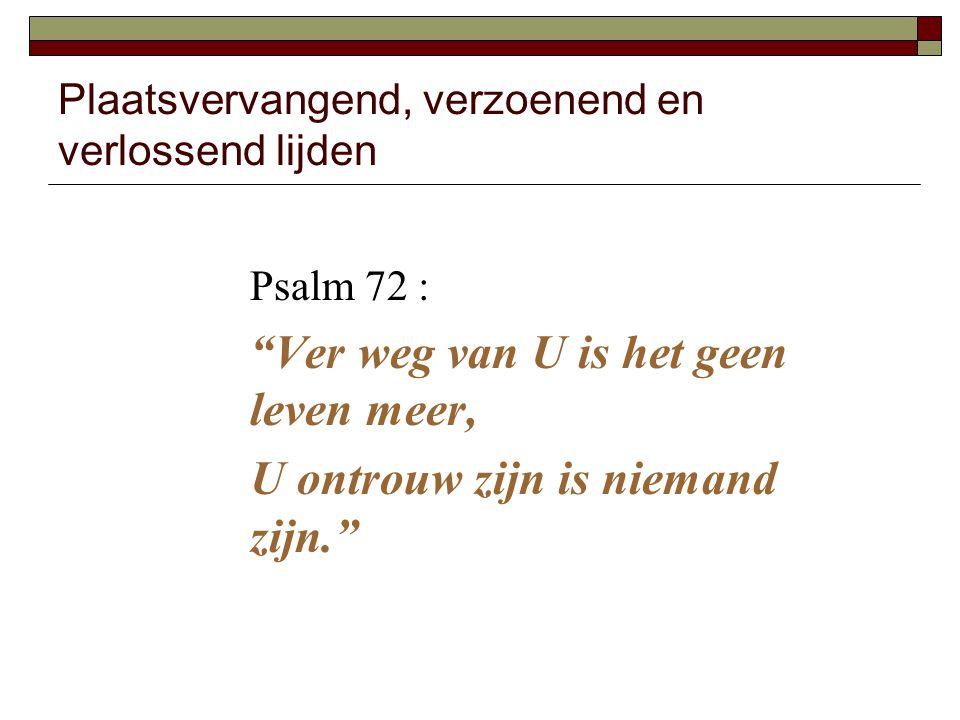 """Plaatsvervangend, verzoenend en verlossend lijden Psalm 72 : """"Ver weg van U is het geen leven meer, U ontrouw zijn is niemand zijn."""""""
