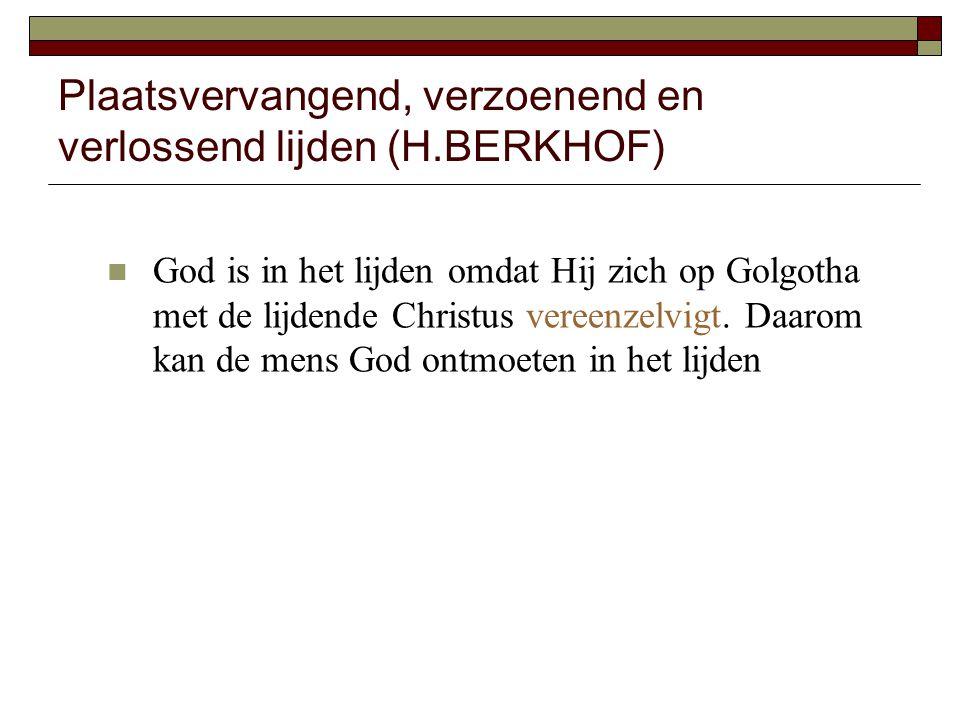 Plaatsvervangend, verzoenend en verlossend lijden (H.BERKHOF) God is in het lijden omdat Hij zich op Golgotha met de lijdende Christus vereenzelvigt.