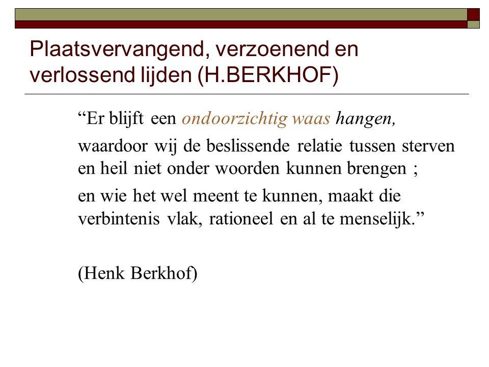 Plaatsvervangend, verzoenend en verlossend lijden (H.BERKHOF) Er blijft een ondoorzichtig waas hangen, waardoor wij de beslissende relatie tussen sterven en heil niet onder woorden kunnen brengen ; en wie het wel meent te kunnen, maakt die verbintenis vlak, rationeel en al te menselijk. (Henk Berkhof)