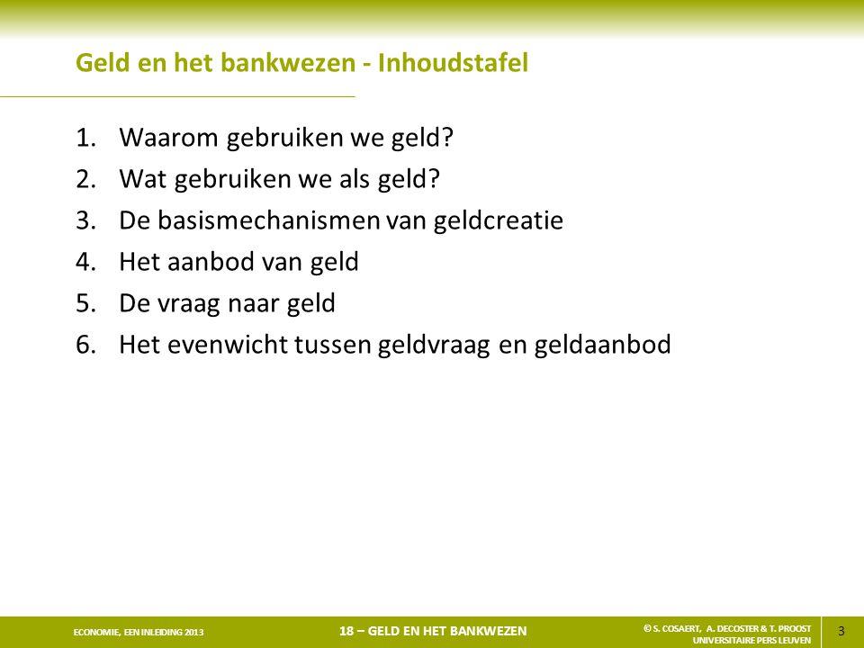 3 ECONOMIE, EEN INLEIDING 2013 18 – GELD EN HET BANKWEZEN © S. COSAERT, A. DECOSTER & T. PROOST UNIVERSITAIRE PERS LEUVEN Geld en het bankwezen - Inho
