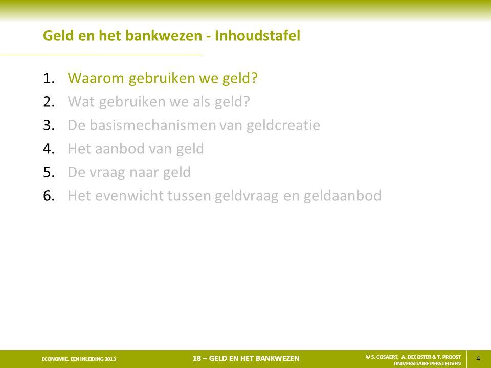 4 ECONOMIE, EEN INLEIDING 2013 18 – GELD EN HET BANKWEZEN © S. COSAERT, A. DECOSTER & T. PROOST UNIVERSITAIRE PERS LEUVEN Geld en het bankwezen - Inho