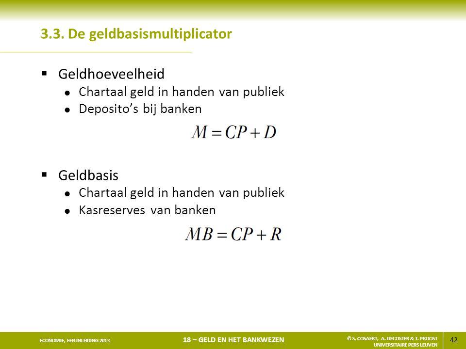 42 ECONOMIE, EEN INLEIDING 2013 18 – GELD EN HET BANKWEZEN © S. COSAERT, A. DECOSTER & T. PROOST UNIVERSITAIRE PERS LEUVEN 3.3. De geldbasismultiplica