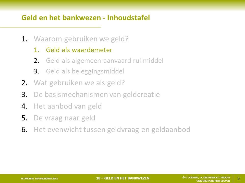 6 ECONOMIE, EEN INLEIDING 2013 18 – GELD EN HET BANKWEZEN © S. COSAERT, A. DECOSTER & T. PROOST UNIVERSITAIRE PERS LEUVEN Geld en het bankwezen - Inho