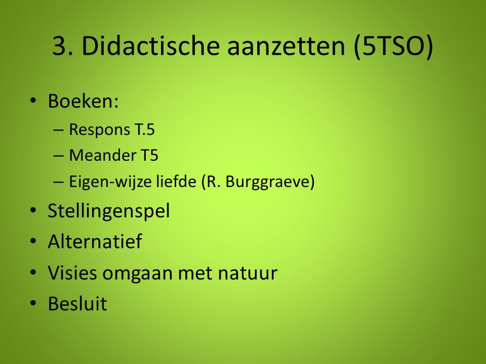 3. Didactische aanzetten (5TSO) Boeken: – Respons T.5 – Meander T5 – Eigen-wijze liefde (R. Burggraeve) Stellingenspel Alternatief Visies omgaan met n