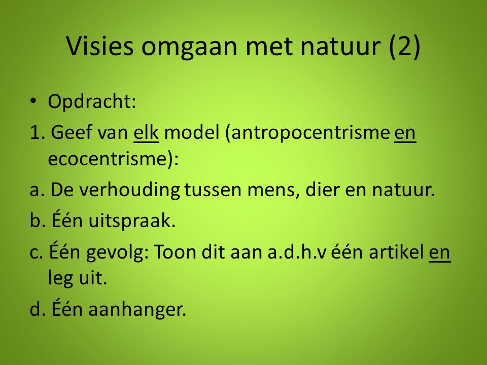 Visies omgaan met natuur (2) Opdracht: 1. Geef van elk model (antropocentrisme en ecocentrisme): a. De verhouding tussen mens, dier en natuur. b. Één