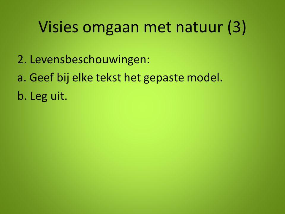 Visies omgaan met natuur (3) 2. Levensbeschouwingen: a. Geef bij elke tekst het gepaste model. b. Leg uit.
