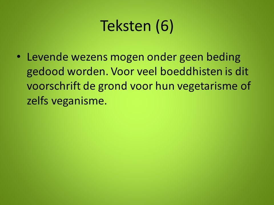 Teksten (6) Levende wezens mogen onder geen beding gedood worden. Voor veel boeddhisten is dit voorschrift de grond voor hun vegetarisme of zelfs vega