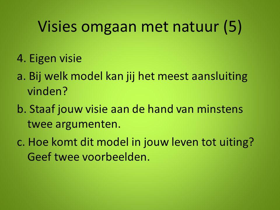 Visies omgaan met natuur (5) 4. Eigen visie a. Bij welk model kan jij het meest aansluiting vinden? b. Staaf jouw visie aan de hand van minstens twee