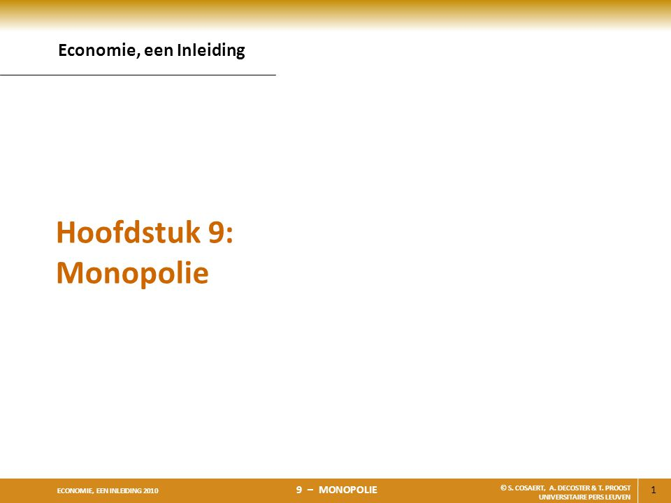 1 ECONOMIE, EEN INLEIDING 2010 9 – MONOPOLIE © S. COSAERT, A. DECOSTER & T. PROOST UNIVERSITAIRE PERS LEUVEN Hoofdstuk 9: Monopolie Economie, een Inle
