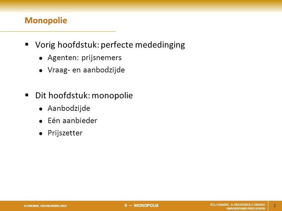2 ECONOMIE, EEN INLEIDING 2010 9 – MONOPOLIE © S. COSAERT, A. DECOSTER & T. PROOST UNIVERSITAIRE PERS LEUVEN Monopolie  Vorig hoofdstuk: perfecte med