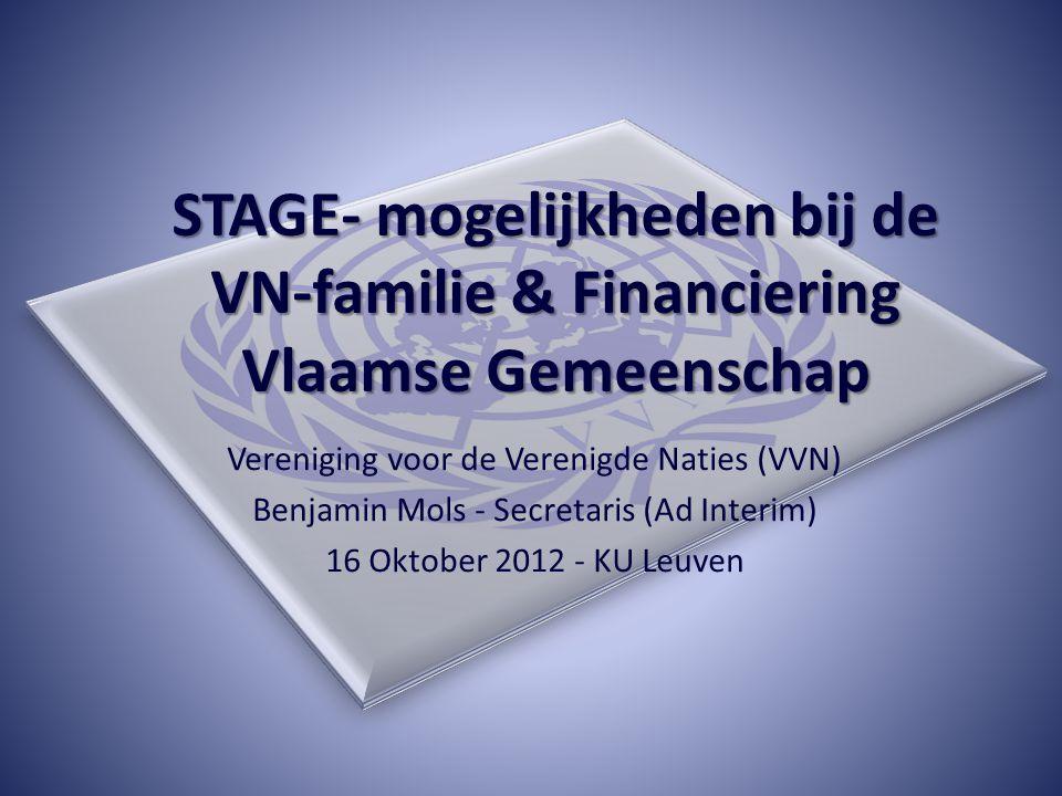 STAGE- mogelijkheden bij de VN-familie & Financiering Vlaamse Gemeenschap Vereniging voor de Verenigde Naties (VVN) Benjamin Mols - Secretaris (Ad Interim) 16 Oktober 2012 - KU Leuven