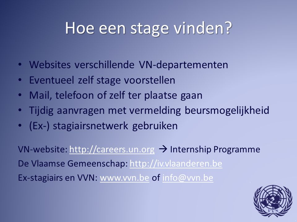 Hoe een stage vinden? Websites verschillende VN-departementen Eventueel zelf stage voorstellen Mail, telefoon of zelf ter plaatse gaan Tijdig aanvrage
