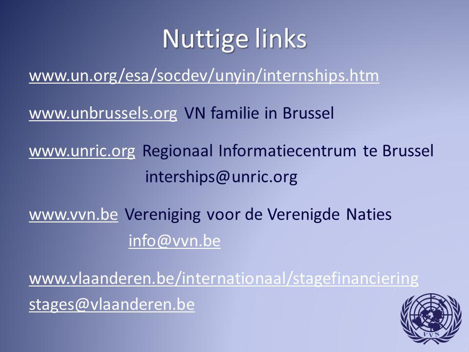 Nuttige links www.un.org/esa/socdev/unyin/internships.htm www.unbrussels.orgwww.unbrussels.org VN familie in Brussel www.unric.orgwww.unric.org Regionaal Informatiecentrum te Brussel interships@unric.org www.vvn.bewww.vvn.be Vereniging voor de Verenigde Naties info@vvn.be www.vlaanderen.be/internationaal/stagefinanciering stages@vlaanderen.be