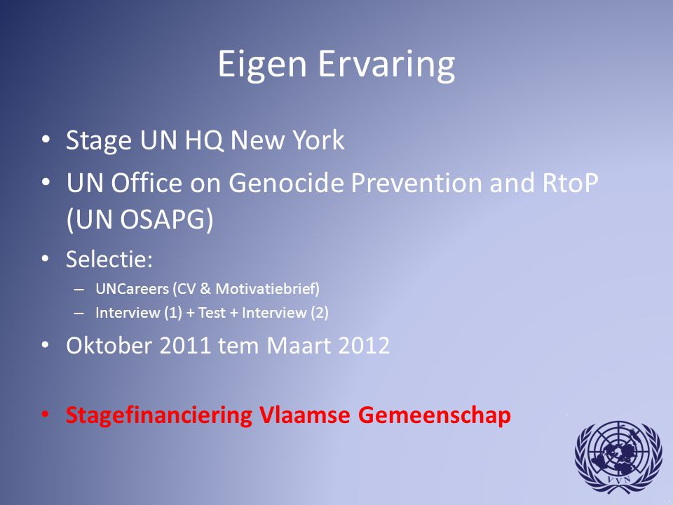 Eigen Ervaring Stage UN HQ New York UN Office on Genocide Prevention and RtoP (UN OSAPG) Selectie: – UNCareers (CV & Motivatiebrief) – Interview (1) + Test + Interview (2) Oktober 2011 tem Maart 2012 Stagefinanciering Vlaamse Gemeenschap