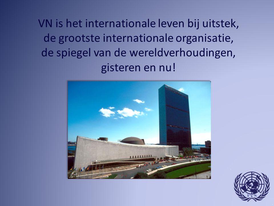 VN is het internationale leven bij uitstek, de grootste internationale organisatie, de spiegel van de wereldverhoudingen, gisteren en nu!