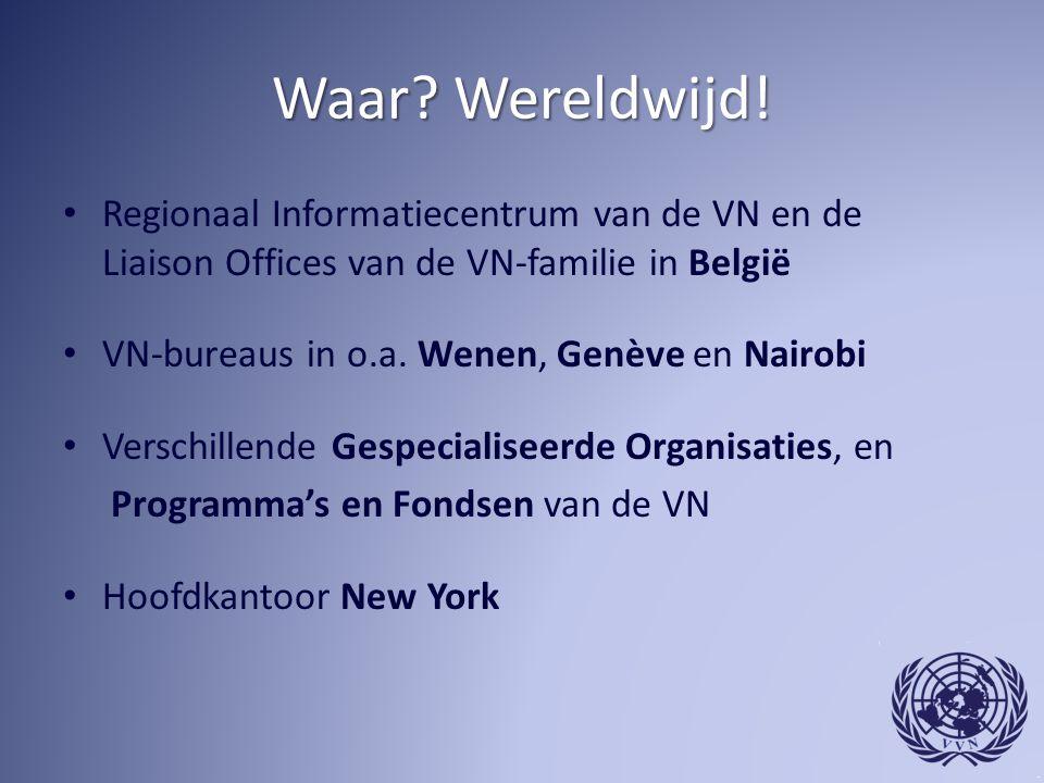 Waar? Wereldwijd! Regionaal Informatiecentrum van de VN en de Liaison Offices van de VN-familie in België VN-bureaus in o.a. Wenen, Genève en Nairobi