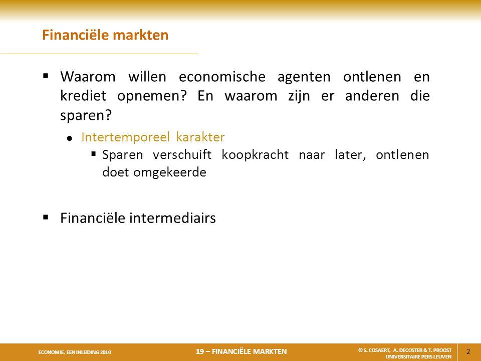 2 ECONOMIE, EEN INLEIDING 2010 19 – FINANCIËLE MARKTEN © S. COSAERT, A. DECOSTER & T. PROOST UNIVERSITAIRE PERS LEUVEN Financiële markten  Waarom wil