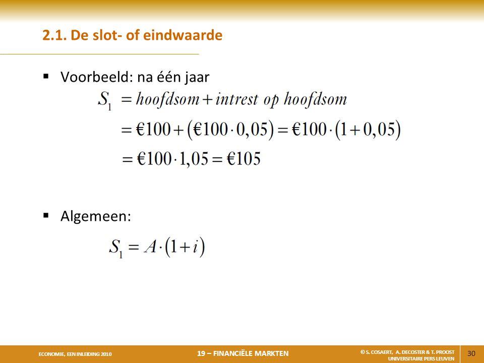 30 ECONOMIE, EEN INLEIDING 2010 19 – FINANCIËLE MARKTEN © S. COSAERT, A. DECOSTER & T. PROOST UNIVERSITAIRE PERS LEUVEN 2.1. De slot- of eindwaarde 