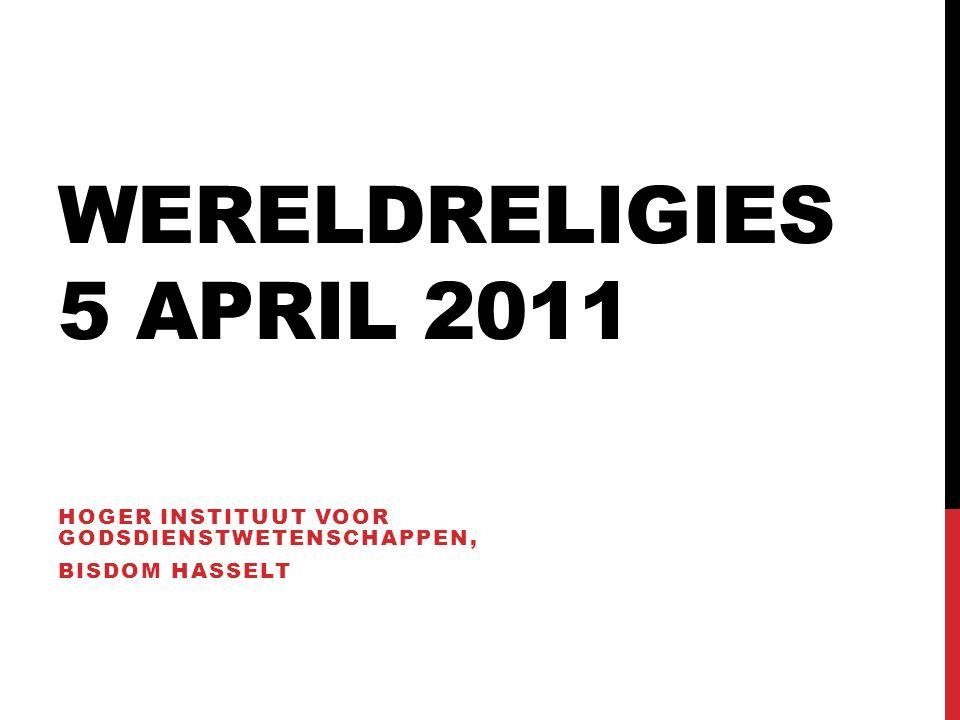 WERELDRELIGIES 5 APRIL 2011 HOGER INSTITUUT VOOR GODSDIENSTWETENSCHAPPEN, BISDOM HASSELT