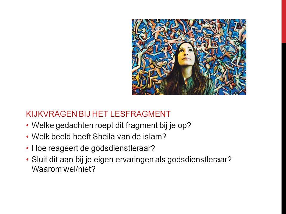 KIJKVRAGEN BIJ HET LESFRAGMENT Welke gedachten roept dit fragment bij je op? Welk beeld heeft Sheila van de islam? Hoe reageert de godsdienstleraar? S