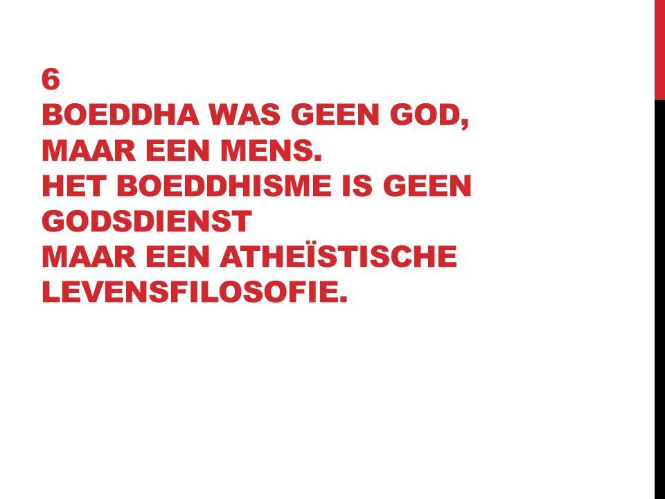 6 BOEDDHA WAS GEEN GOD, MAAR EEN MENS. HET BOEDDHISME IS GEEN GODSDIENST MAAR EEN ATHEÏSTISCHE LEVENSFILOSOFIE.