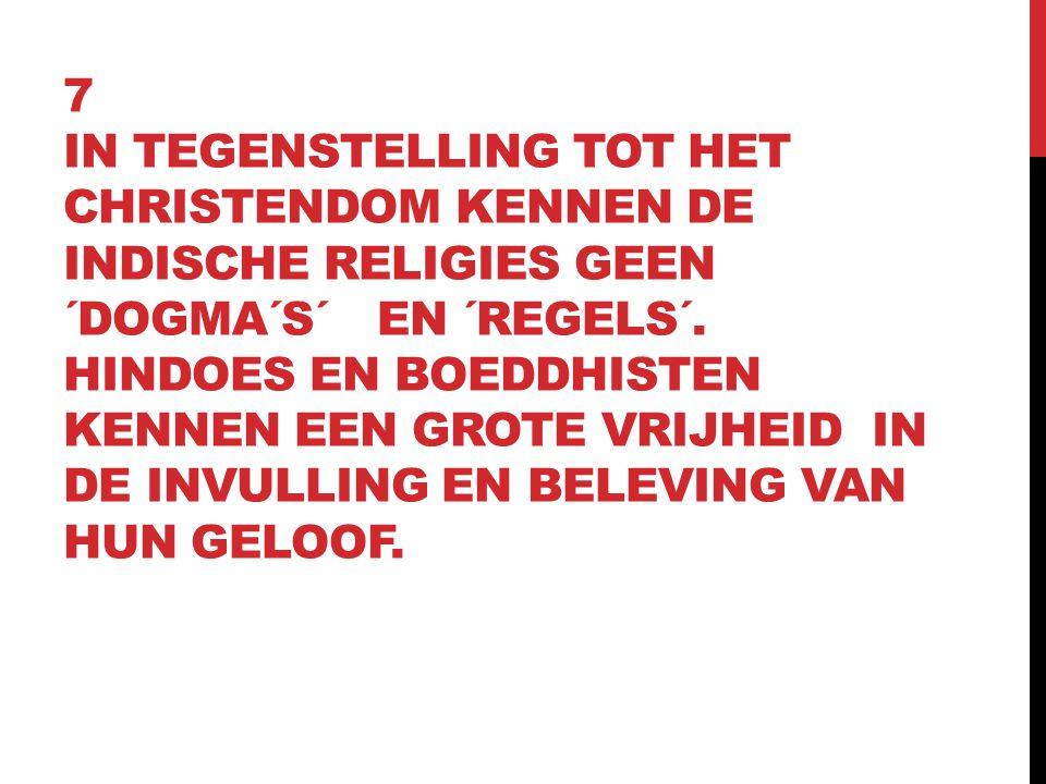 7 IN TEGENSTELLING TOT HET CHRISTENDOM KENNEN DE INDISCHE RELIGIES GEEN ´DOGMA´S´ EN ´REGELS´. HINDOES EN BOEDDHISTEN KENNEN EEN GROTE VRIJHEID IN DE