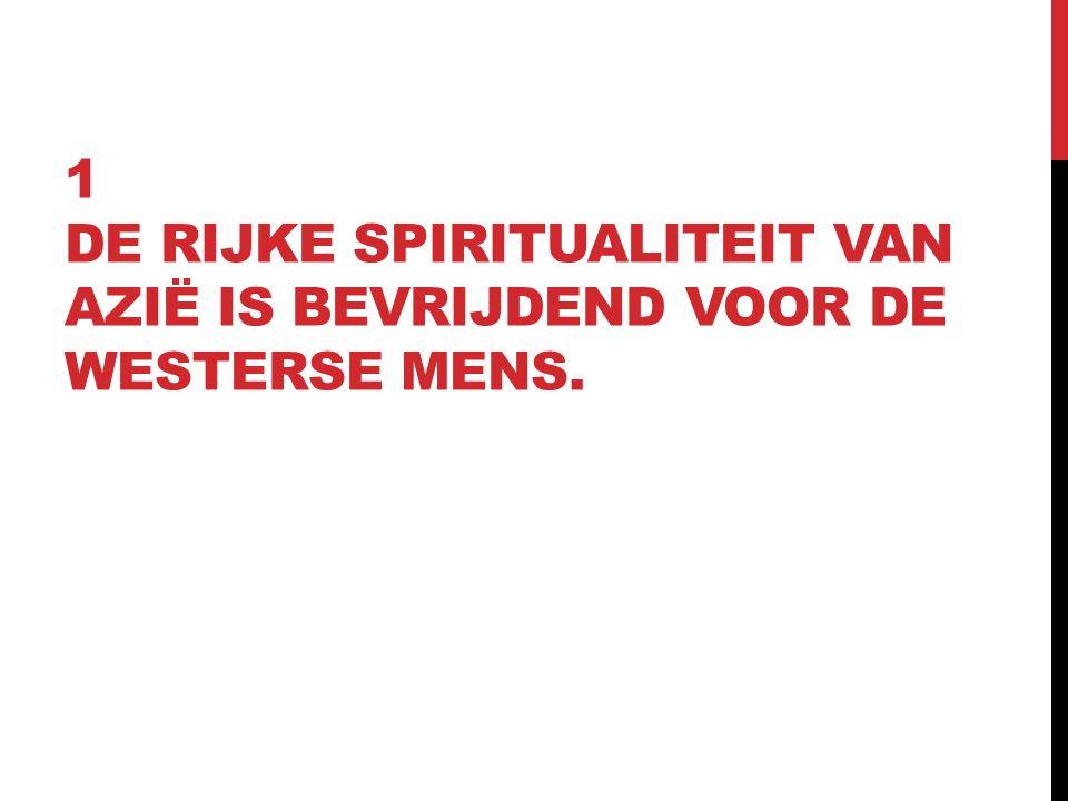 1 DE RIJKE SPIRITUALITEIT VAN AZIË IS BEVRIJDEND VOOR DE WESTERSE MENS.
