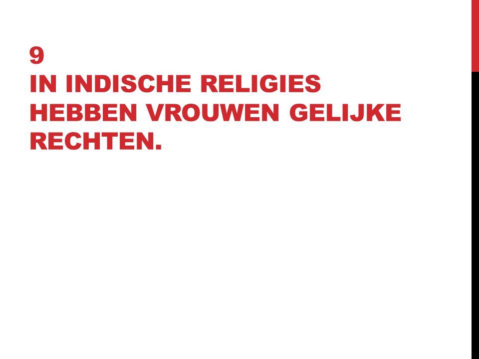 9 IN INDISCHE RELIGIES HEBBEN VROUWEN GELIJKE RECHTEN.