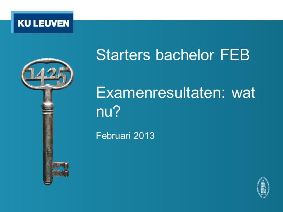 Starters bachelor FEB Examenresultaten: wat nu? Februari 2013