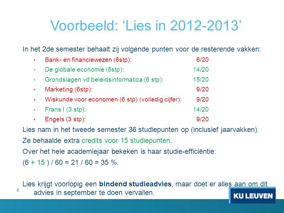 6 Voorbeeld: 'Lies in 2012-2013' In het 2de semester behaalt zij volgende punten voor de resterende vakken: Bank- en financiewezen (6stp): 6/20 De globale economie (6stp):14/20 Grondslagen vd beleidsinformatica (6 stp):15/20 Marketing (6stp): 9/20 Wiskunde voor economen (6 stp) (volledig cijfer): 9/20 Frans I (3 stp): 14/20 Engels (3 stp): 9/20 Lies nam in het tweede semester 36 studiepunten op (inclusief jaarvakken).