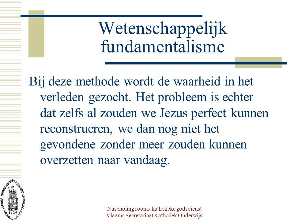 Nascholing rooms-katholieke godsdienst Vlaams Secretariaat Katholiek Onderwijs Wetenschappelijk fundamentalisme Bij deze methode wordt de waarheid in het verleden gezocht.