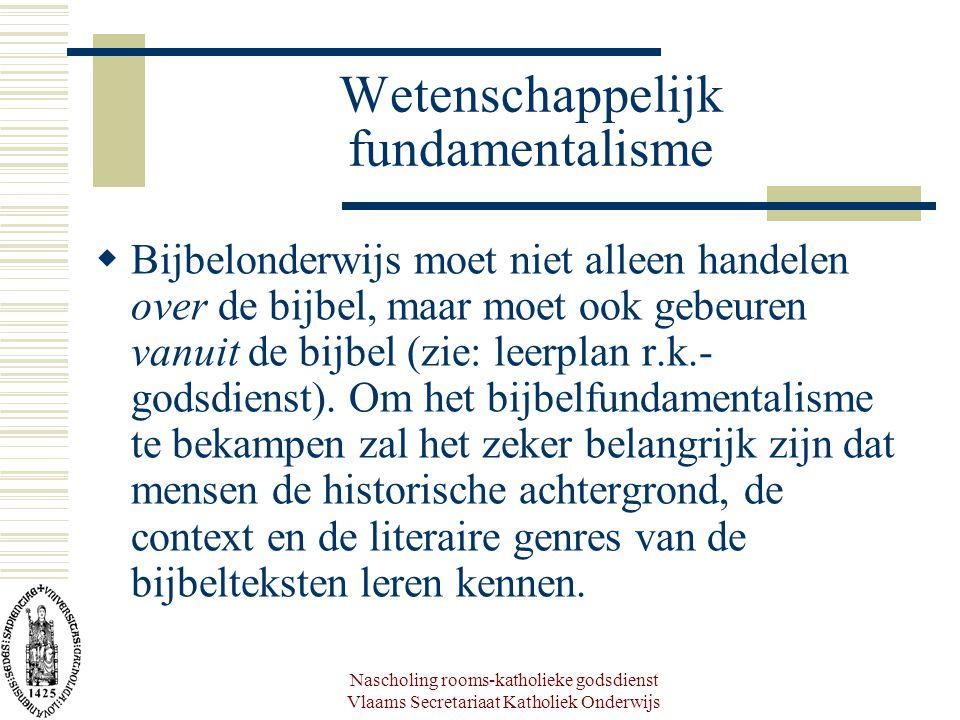 Nascholing rooms-katholieke godsdienst Vlaams Secretariaat Katholiek Onderwijs Wetenschappelijk fundamentalisme  Bijbelonderwijs moet niet alleen handelen over de bijbel, maar moet ook gebeuren vanuit de bijbel (zie: leerplan r.k.- godsdienst).
