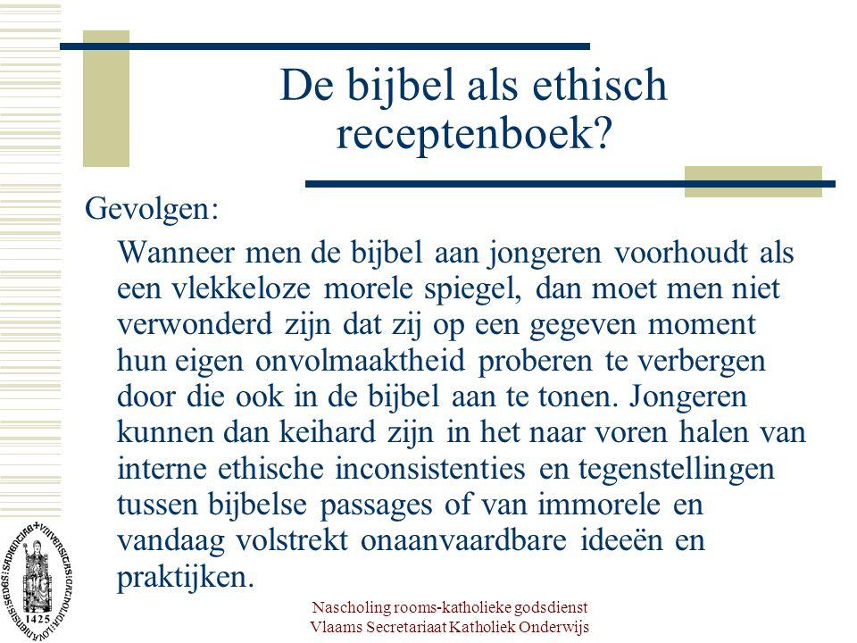 Nascholing rooms-katholieke godsdienst Vlaams Secretariaat Katholiek Onderwijs De bijbel als ethisch receptenboek? Gevolgen: Wanneer men de bijbel aan