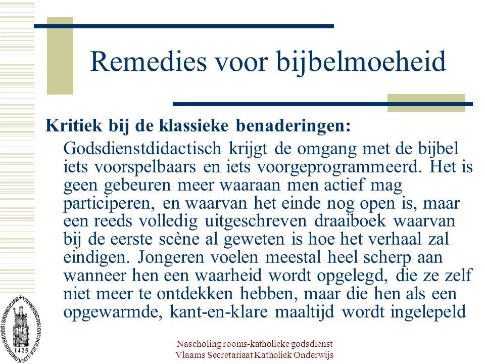 Nascholing rooms-katholieke godsdienst Vlaams Secretariaat Katholiek Onderwijs Remedies voor bijbelmoeheid Kritiek bij de klassieke benaderingen: Godsdienstdidactisch krijgt de omgang met de bijbel iets voorspelbaars en iets voorgeprogrammeerd.