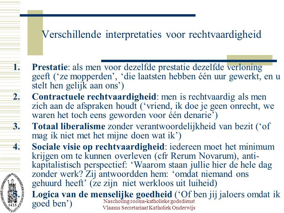 Nascholing rooms-katholieke godsdienst Vlaams Secretariaat Katholiek Onderwijs Verschillende interpretaties voor rechtvaardigheid 1.Prestatie: als men voor dezelfde prestatie dezelfde verloning geeft ('ze mopperden', 'die laatsten hebben één uur gewerkt, en u stelt hen gelijk aan ons') 2.Contractuele rechtvaardigheid: men is rechtvaardig als men zich aan de afspraken houdt ('vriend, ik doe je geen onrecht, we waren het toch eens geworden voor één denarie') 3.Totaal liberalisme zonder verantwoordelijkheid van bezit ('of mag ik niet met het mijne doen wat ik') 4.Sociale visie op rechtvaardigheid: iedereen moet het minimum krijgen om te kunnen overleven (cfr Rerum Novarum), anti- kapitalistisch perspectief: 'Waarom staan jullie hier de hele dag zonder werk.