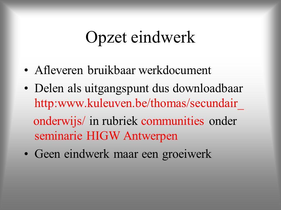 Opzet eindwerk Afleveren bruikbaar werkdocument Delen als uitgangspunt dus downloadbaar http:www.kuleuven.be/thomas/secundair_ onderwijs/ in rubriek communities onder seminarie HIGW Antwerpen Geen eindwerk maar een groeiwerk