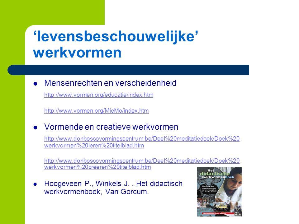 'levensbeschouwelijke' werkvormen Mensenrechten en verscheidenheid http://www.vormen.org/educatie/index.htm http://www.vormen.org/MieMo/index.htm Vormende en creatieve werkvormen http://www.donboscovormingscentrum.be/Deel%20meditatiedoek/Doek%20 werkvormen%20leren%20titelblad.htm http://www.donboscovormingscentrum.be/Deel%20meditatiedoek/Doek%20 werkvormen%20creeren%20titelblad.htm Hoogeveen P., Winkels J., Het didactisch werkvormenboek, Van Gorcum.