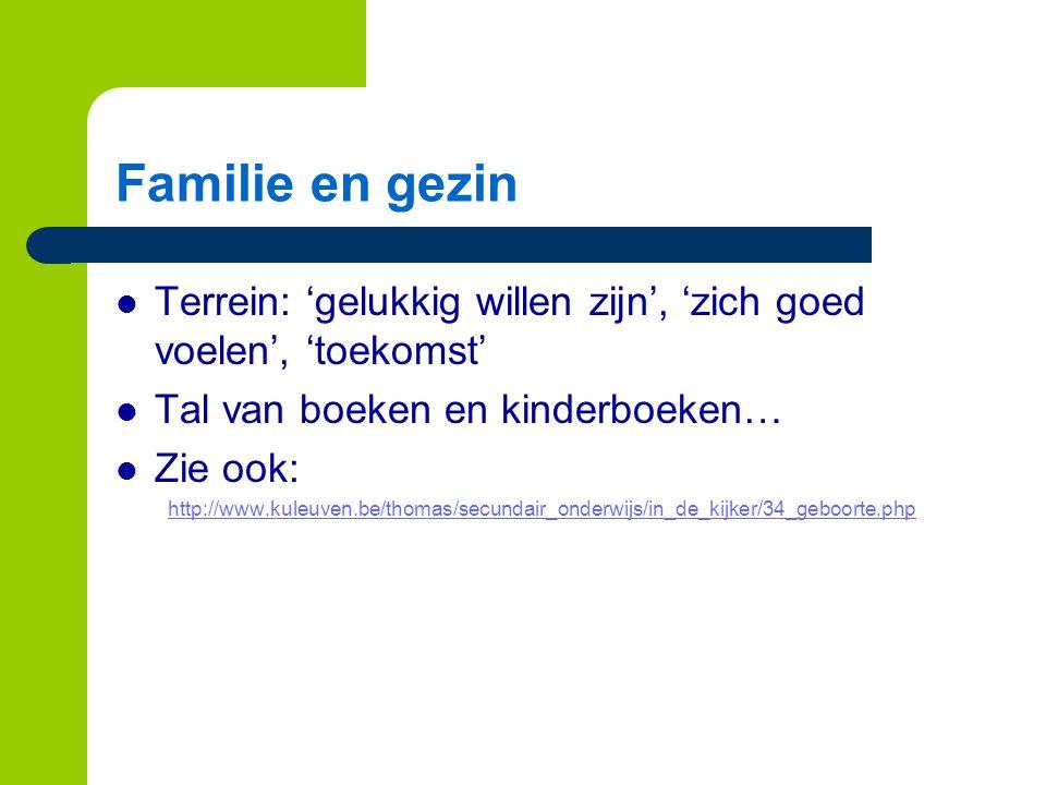 Familie en gezin Terrein: 'gelukkig willen zijn', 'zich goed voelen', 'toekomst' Tal van boeken en kinderboeken… Zie ook: http://www.kuleuven.be/thomas/secundair_onderwijs/in_de_kijker/34_geboorte.php