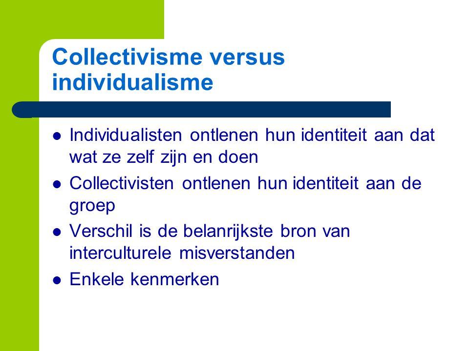 Collectivisme versus individualisme Individualisten ontlenen hun identiteit aan dat wat ze zelf zijn en doen Collectivisten ontlenen hun identiteit aan de groep Verschil is de belanrijkste bron van interculturele misverstanden Enkele kenmerken