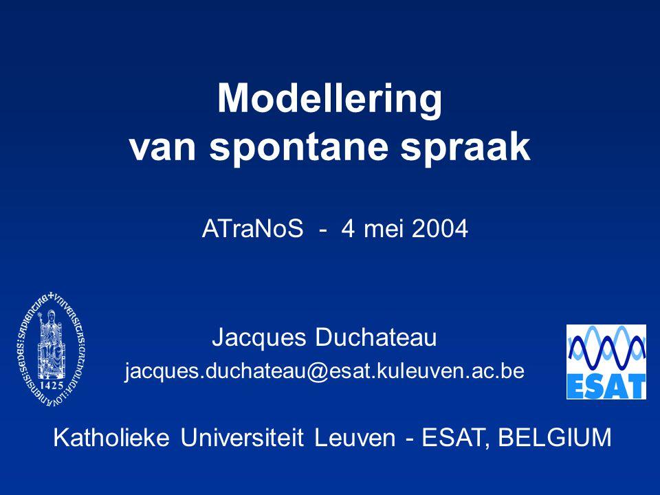 Katholieke Universiteit Leuven - ESAT, BELGIUM ATraNoS - 4 mei 2004 Modellering van spontane spraak Jacques Duchateau jacques.duchateau@esat.kuleuven.ac.be