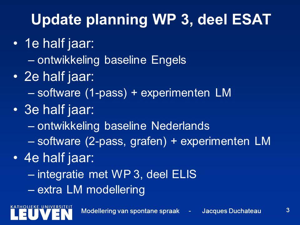 Modellering van spontane spraak - Jacques Duchateau 3 Update planning WP 3, deel ESAT 1e half jaar: –ontwikkeling baseline Engels 2e half jaar: –softw