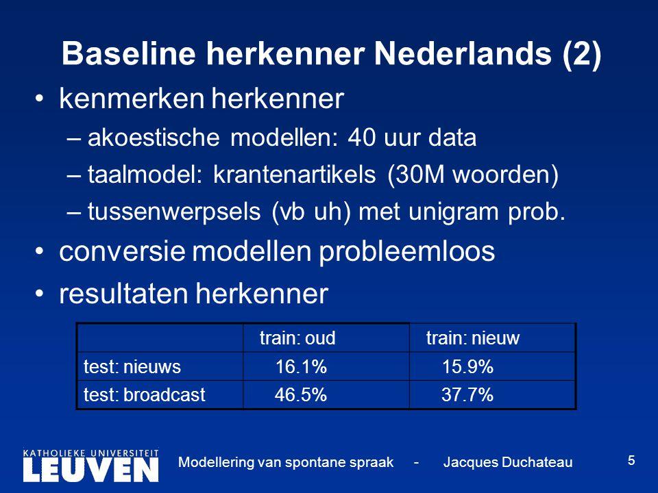 Modellering van spontane spraak - Jacques Duchateau 5 Baseline herkenner Nederlands (2) kenmerken herkenner –akoestische modellen: 40 uur data –taalmo