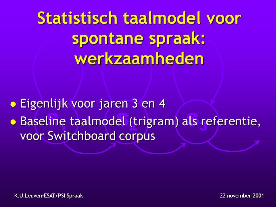 S1S1 S2S2 S3S3 22 november 2001K.U.Leuven-ESAT/PSI Spraak Statistisch taalmodel voor spontane spraak: werkzaamheden l Eigenlijk voor jaren 3 en 4 l Baseline taalmodel (trigram) als referentie, voor Switchboard corpus