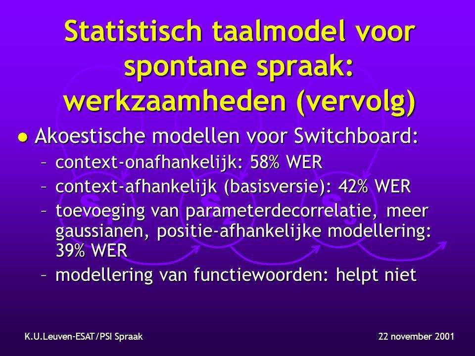 S1S1 S2S2 S3S3 22 november 2001K.U.Leuven-ESAT/PSI Spraak Statistisch taalmodel voor spontane spraak: werkzaamheden (vervolg) l Akoestische modellen voor Switchboard: –context-onafhankelijk: 58% WER –context-afhankelijk (basisversie): 42% WER –toevoeging van parameterdecorrelatie, meer gaussianen, positie-afhankelijke modellering: 39% WER –modellering van functiewoorden: helpt niet