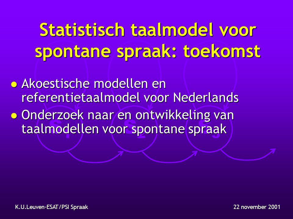 S1S1 S2S2 S3S3 22 november 2001K.U.Leuven-ESAT/PSI Spraak Statistisch taalmodel voor spontane spraak: toekomst l Akoestische modellen en referentietaalmodel voor Nederlands l Onderzoek naar en ontwikkeling van taalmodellen voor spontane spraak